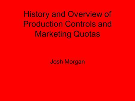 History and Overview of Production Controls and Marketing Quotas Josh Morgan.