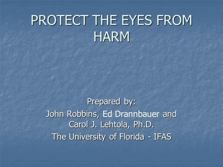 PROTECT THE EYES FROM HARM Prepared by: John Robbins, and Carol J. Lehtola, Ph.D. John Robbins, Ed Drannbauer and Carol J. Lehtola, Ph.D. The University.