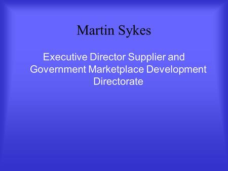 Martin Sykes Executive Director Supplier and Government Marketplace Development Directorate.