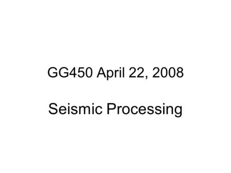 GG450 April 22, 2008 Seismic Processing.