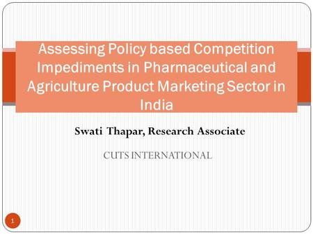 CUTS INTERNATIONAL Assessing Policy based Competition Impediments in Pharmaceutical and Agriculture Product Marketing Sector in India 1 Swati Thapar, Research.