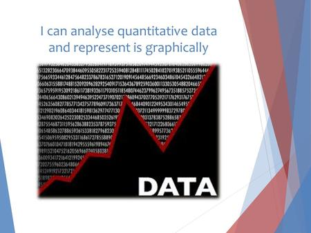 I can analyse quantitative data and represent is graphically.