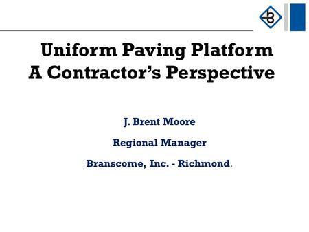 Uniform Paving Platform A Contractor's Perspective J. Brent Moore Regional Manager Branscome, Inc. - Richmond.