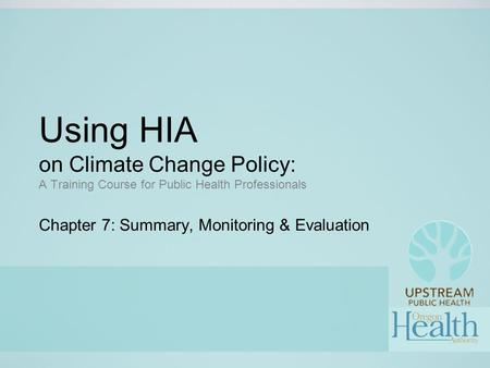 Using HIA on Climate Change Policy: A Training Course for Public Health Professionals Chapter 7: Summary, Monitoring & Evaluation.