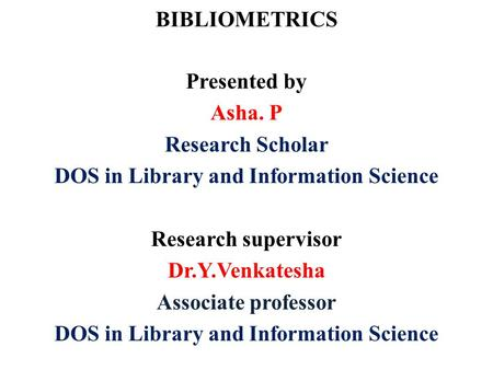 BIBLIOMETRICS Presented by Asha. P Research Scholar DOS in Library and Information Science Research supervisor Dr.Y.Venkatesha Associate professor DOS.