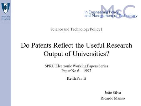 Science and Technology Policy I Do Patents Reflect the Useful Research Output of Universities? João Silva Ricardo Manso SPRU Electronic Working Papers.