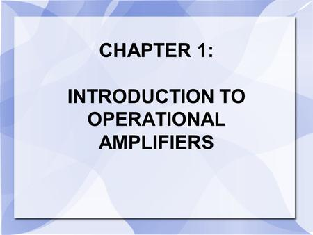 CHAPTER 1: INTRODUCTION TO OPERATIONAL AMPLIFIERS