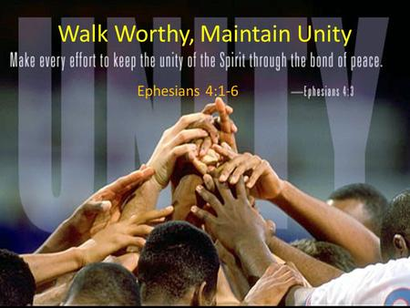 Walk Worthy, Maintain Unity Ephesians 4:1-6. Don't forget what God has done! Ephesians 2:4–10 (ESV) 4 But God, being rich in mercy, because of the great.