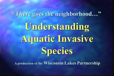 "A production of the Wisconsin Lakes Partnership ""There goes the neighborhood…"" Understanding Aquatic Invasive Species."