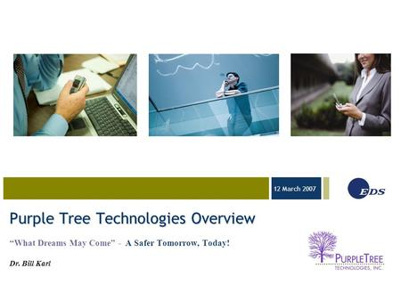 "03-23-05 12 March 2007 Purple Tree Technologies Overview ""What Dreams May Come"" - A Safer Tomorrow, Today! Dr. Bill Karl."