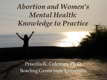 <strong>Abortion</strong> and Women's Mental Health: Knowledge to Practice Priscilla K. Coleman, Ph.D. Bowling Green State University.
