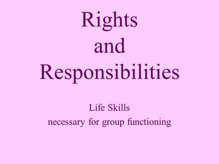 Rights and Responsibilities Life Skills necessary for group functioning.
