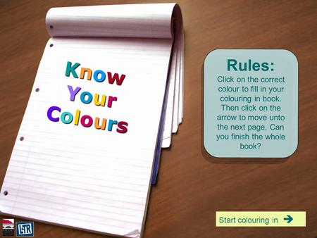 Rules: Click on the correct colour to fill in your colouring in book. Then click on the arrow to move unto the next page. Can you finish the whole book?