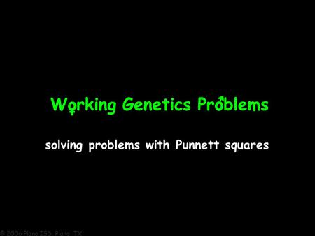 © 2006 Plano ISD, Plano, TX Working Genetics ProblemsWorking Genetics Problems solving problems with Punnett squares.
