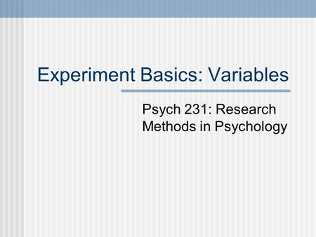 Experiment Basics: Variables Psych 231: Research Methods in Psychology.