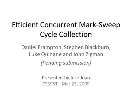 Efficient Concurrent Mark-Sweep Cycle Collection Daniel Frampton, Stephen Blackburn, Luke Quinane and John Zigman (Pending submission) Presented by Jose.