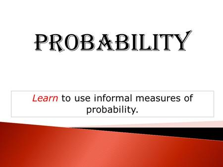 Probability Learn to use informal measures of probability.