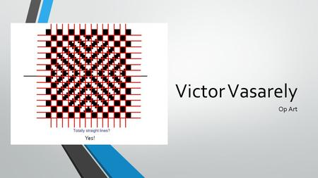 "Victor Vasarely Op Art Yes!. Victor Vasarely 1906-1997 Op Art Victor Vasarely is a Hungarian-French artist known for being the ""grandfather/creator/inventor"""