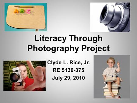Literacy Through Photography Project Clyde L. Rice, Jr. RE 5130-375 July 29, 2010.