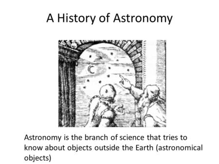 A History of Astronomy Astronomy is the branch of science that tries to know about objects outside the Earth (astronomical objects)