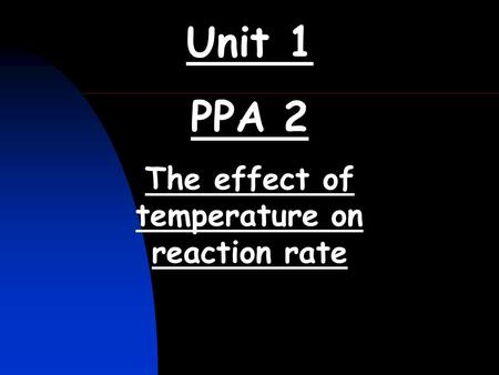 Unit 1 PPA 2 The effect of temperature on reaction rate.