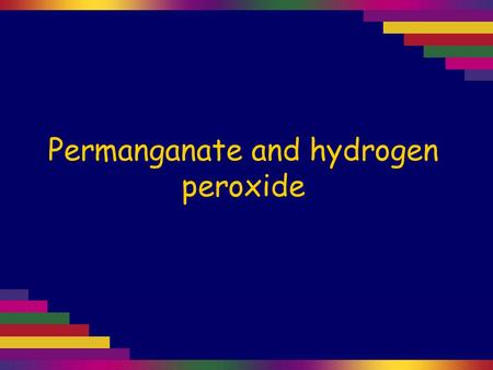 Permanganate and hydrogen peroxide. Hydrogen peroxide solution is colourless. Permanganate in neutral conditions.