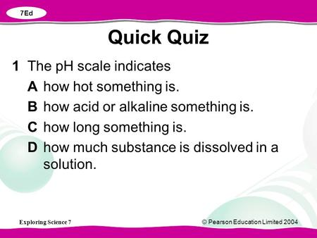 Exploring Science 7© Pearson Education Limited 2004 1The pH scale indicates Ahow hot something is. Bhow acid or alkaline something is. Chow long something.
