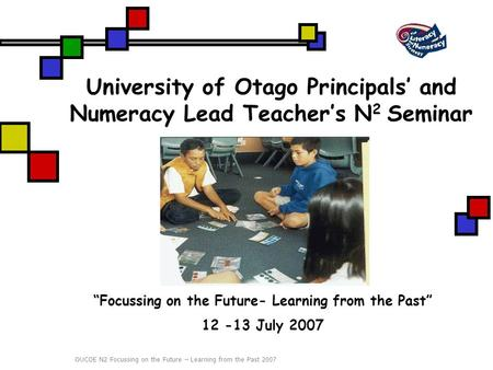 "OUCOE N2 Focussing on the Future – Learning from the Past 2007 University of Otago Principals' and Numeracy Lead Teacher's N 2 Seminar ""Focussing on the."