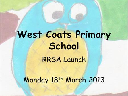 West Coats Primary School RRSA Launch Monday 18 th March 2013.