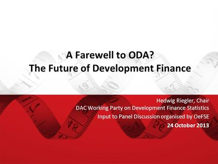A Farewell to ODA? The Future of Development Finance Hedwig Riegler, Chair DAC Working Party on Development Finance Statistics Input to Panel Discussion.
