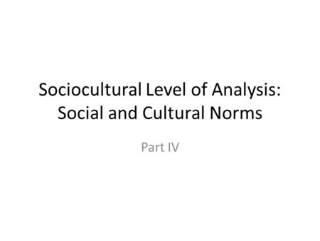 Sociocultural Level of Analysis: Social and Cultural Norms Part IV.