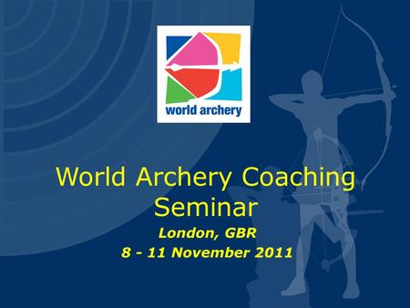 World Archery Coaching Seminar London, GBR 8 - 11 November 2011.