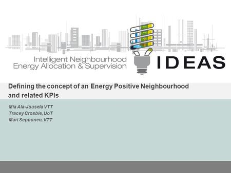 IDEAS Defining the concept of an Energy Positive Neighbourhood and related KPIs Mia Ala-Juusela VTT Tracey Crosbie, UoT Mari Sepponen, VTT.