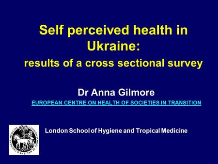 Self perceived health in Ukraine: results of a cross sectional survey Dr Anna Gilmore EUROPEAN CENTRE ON HEALTH OF SOCIETIES IN TRANSITION London School.