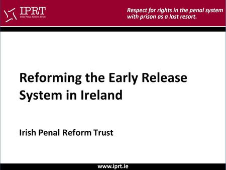 Irish Penal Reform Trust Reforming the Early Release System in Ireland.