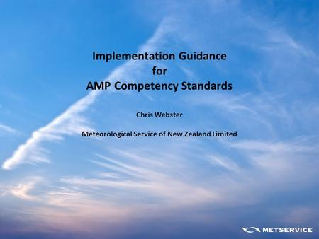 Implementation Guidance for AMP Competency Standards Chris Webster Meteorological Service of New Zealand Limited.