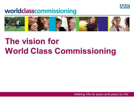The vision for World Class Commissioning. The programme Vision and competencies Assurance framework Support and development framework.