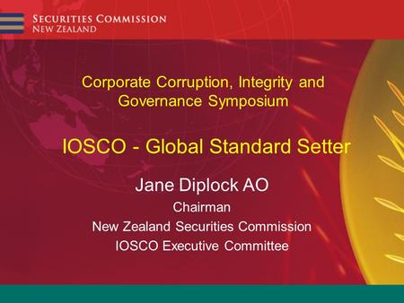 Corporate Corruption, Integrity and Governance Symposium IOSCO - Global Standard Setter Jane Diplock AO Chairman New Zealand Securities Commission IOSCO.
