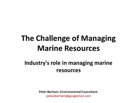The Challenge of Managing Marine Resources Industry's role in managing marine resources Peter Barham. Environmental Consultant.