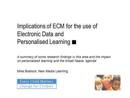 Implications of ECM for the use of Electronic Data and Personalised Learning ■ Mike Bostock, New Media Learning A summary of some research findings in.