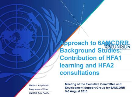 Approach to 6AMCDRR Background Studies: Contribution of HFA1 learning and HFA2 consultations Madhavi Ariyabandu Programme Officer UNISDR Asia Pacific Meeting.