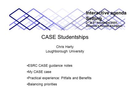 CASE Studentships Chris Harty Loughborough University Interactive agenda Setting 3 rd & 4 th November 2005, Cosener's House, Abingdon ESRC CASE guidance.