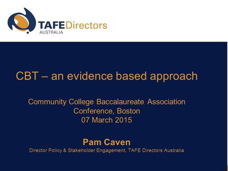 CBT – an evidence based approach Community College Baccalaureate Association Conference, Boston 07 March 2015 Pam Caven Director Policy & Stakeholder Engagement,