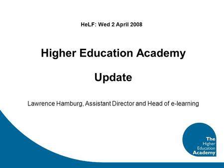Higher Education Academy Update Lawrence Hamburg, Assistant Director and Head of e-learning HeLF: Wed 2 April 2008.