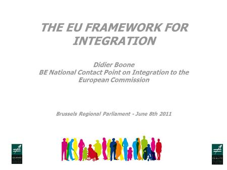 THE EU FRAMEWORK FOR INTEGRATION Didier Boone BE National Contact Point on Integration to the European Commission Brussels Regional Parliament - June 8th.