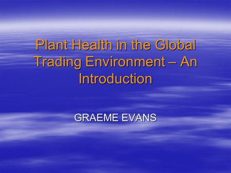 Plant Health in the Global Trading Environment – An Introduction GRAEME EVANS.