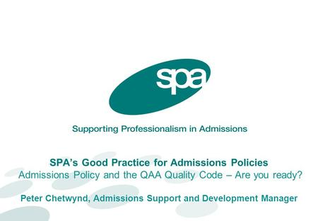 SPA's Good Practice for Admissions Policies Admissions Policy and the QAA Quality Code – Are you ready? Peter Chetwynd, Admissions Support and Development.