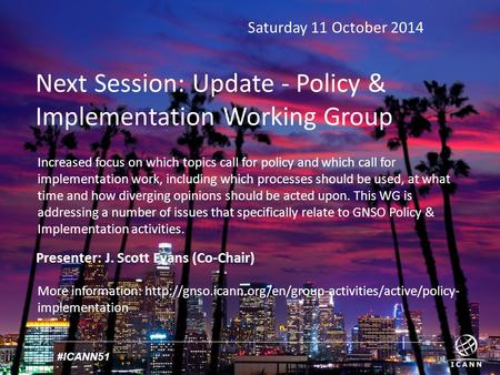 #ICANN51 Saturday 11 October 2014 Next Session: Update - Policy & Implementation Working Group Presenter: J. Scott Evans (Co-Chair) More information:
