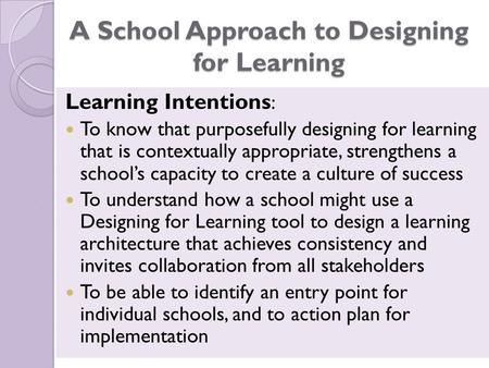 A School Approach to Designing for Learning Learning Intentions : To know that purposefully designing for learning that is contextually appropriate, strengthens.
