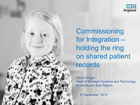 Www.england.nhs.uk Commissioning for Integration – holding the ring on shared patient records Trevor Wright Head of Strategic Systems and Technology Midlands.